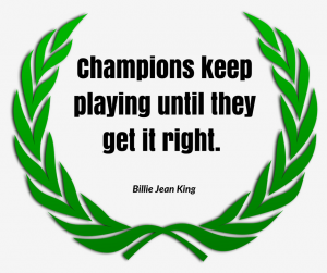 Champions keep playing until they get it right. –Billie Jean King