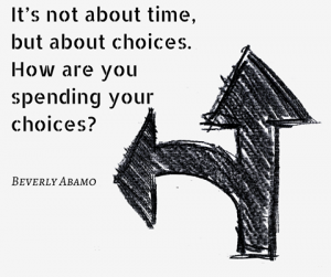 It's not about time, but about choices. How are you spending your choices  Beverly Abamo