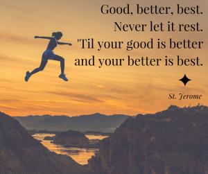 Good, better, best. Never let it rest. 'Til your good is better and your better is best. St. Jerome