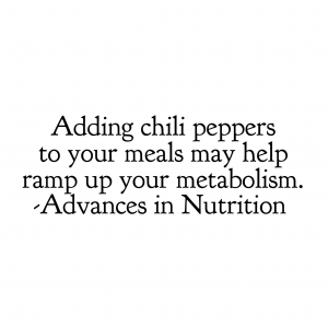 Adding chili peppers to your meals may help ramp up your metabolism.  Advances in Nutrition