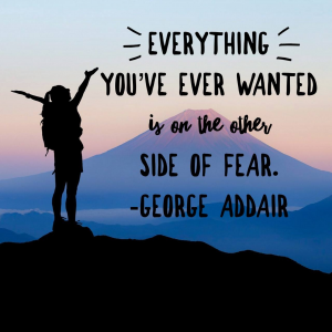 Everything you've ever wanted is on the other side of fear.  George Addair