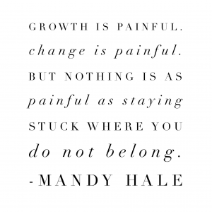 Growth is painful.  Change is painful.  But nothing is as painful as staying stuck where you do not belong.  Mandy Hale