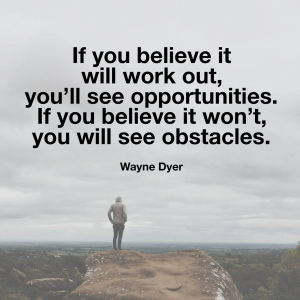 If you believe it will work out, you'll see opportunities.  If you believe it won't, you will see obstacles.  Wayne Dyer