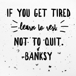 If you get tired learn to rest not to quit.  Banksy