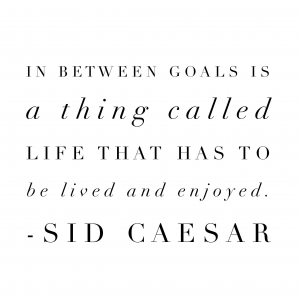 In between goals is a thing called life that has to be lived and enjoyed.  Sid Caesar