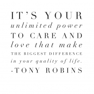 It's your unlimited power to care and love that make the biggest difference in your quality of life.  Tony Robins