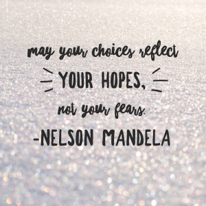 May your choices reflect your hopes, not your fears. Nelson Mandela