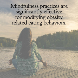 Mindfulness practices are significantly effective for modifying obesity related eating behaviors.