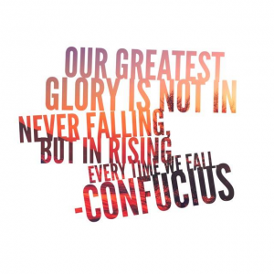 Our greatest glory is not in never falling, but in rising everytime we fall.  Confucious