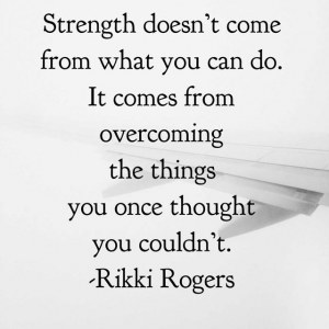 Strength doesnt come from what yu can do.  It comes from overcoming things you once thought you couldn't.  Rikki Rogers