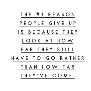 The 1 reason people give up is because they look at how far they still have to go rather than how far they've come.