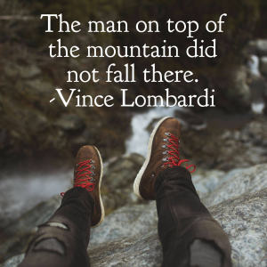 The man on top of the mountain did not fall there.  Vincent Lombardi
