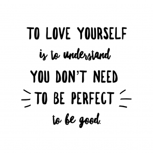 To love yourself is to understand you don't need to be perfect to be good.