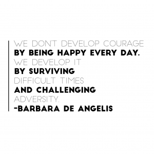 We don't develop courage by being happy everyday.  We develop it by surviving difficult times and challenging adversity.  Barbara De Angelis