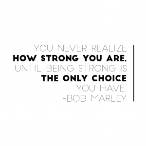 You never realize how strong you are until being strong is the only choice you have.  Bob Marley