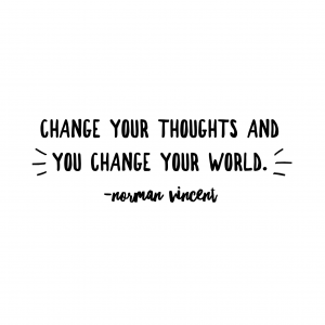 change your thoughts and you change your world.  norman vincent