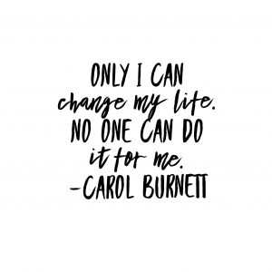 only I can change my life no one can do it for me.  Carol Burnett