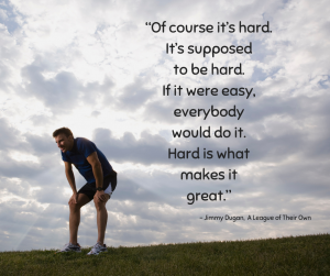 """Of course it's hard. It's supposed to be hard. If it were easy, everybody would do it. Hard is what makes it great."" ~ Jimmy Dugan, A League of Their Own"