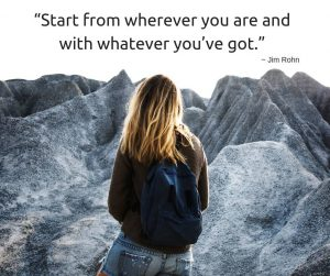 """""""Start from wherever you are and with whatever you've got."""" ~Jim Rohn"""