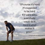 """""""Of course it's hard. It's supposed to be hard. If it were easy, everybody would do it. Hard is what makes it great."""" ~ Jimmy Dugan, A League of Their Own"""