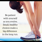 Be patient with yourself as you evolve. Small, healthy choices make a big difference in the long run.