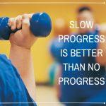 Don't get discouraged. Slow progress is better than no progress.