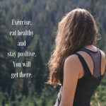 Exercise, eat healthy and stay positive. You will get there.