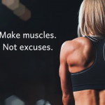 Make muscles. Not excuses.