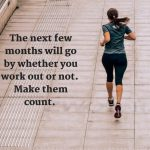 The next few months will go by whether you work out or not. Make them count.