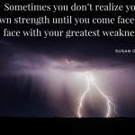 Sometimes you don't realize your own strength until you come face to face with your greatest weakness. –Susan Gale