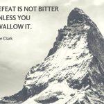 """Defeat is not bitter unless you swallow it.""– Joe Clark"