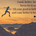 """""""Good, better, best. Never let it rest. 'Til your good is better and your better is best."""" St. Jerome"""