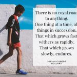 """""""There is no royal road to anything. One thing at a time, all things in succession. That which grows fast, withers as rapidly. That which grows slowly, endures.""""– Josiah Gilbert Holland"""