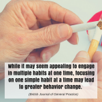 While it may seem appealing to engage in multiple habits at one time, focusing on one simple habit at a time may lead to greater behavior change. (British Journal of General Practice)