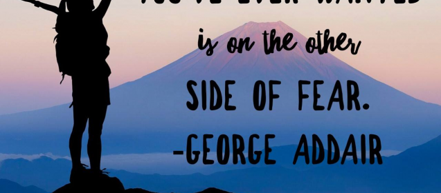 """Everything you've ever wanted is on the other side of fear.""  George Addair"