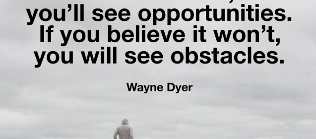 """If you believe it will work out, you'll see opportunities.  If you believe it won't, you will see obstacles.""  Wayne Dyer"