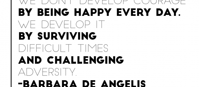 """We don't develop courage by being happy everyday.  We develop it by surviving difficult times and challenging adversity.""  Barbara De Angelis"