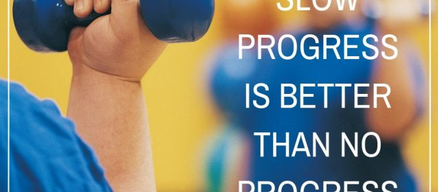 Don't get discouraged. Slow progress is better than no progress.