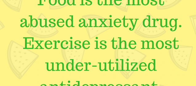 Food is the most abused anxiety drug. Exercise is the most under-utilized antidepressant.