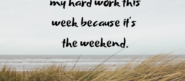 Don't let the weekend erase all the hard work you did this week. Keep it going!